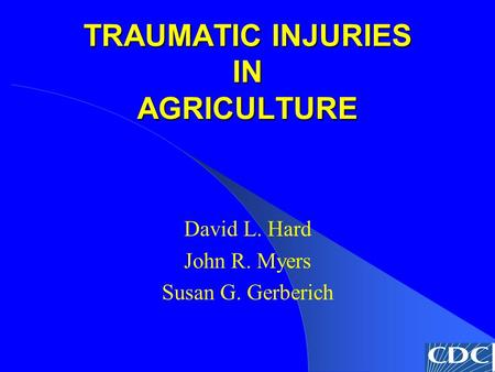 TRAUMATIC INJURIES IN AGRICULTURE David L. Hard John R. Myers Susan G. Gerberich.