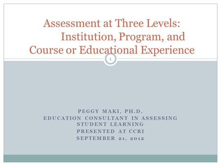 PEGGY MAKI, PH.D. EDUCATION CONSULTANT IN ASSESSING STUDENT LEARNING PRESENTED AT CCRI SEPTEMBER 21, 2012 Assessment at Three Levels: Institution, Program,