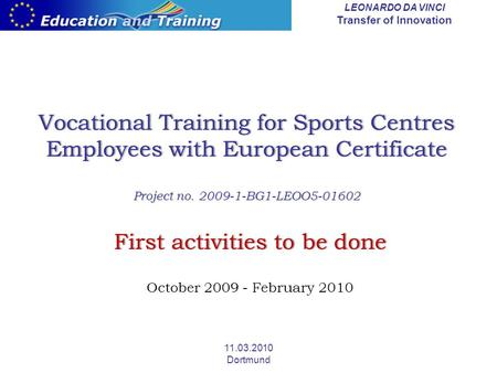 LEONARDO DA VINCI Transfer of Innovation 11.03.2010 Dortmund Vocational Training for Sports Centres Employees with European Certificate Project no. 2009-1-BG1-LEOO5-01602.