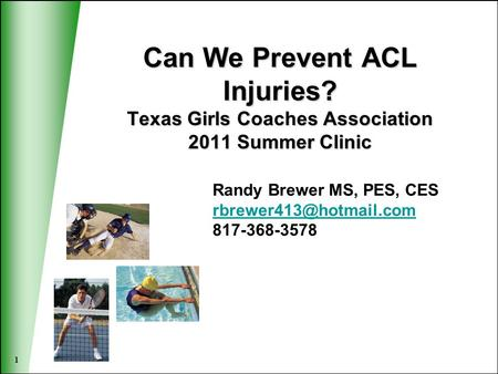 1 Can We Prevent ACL Injuries? Texas Girls Coaches Association 2011 Summer Clinic Randy Brewer MS, PES, CES 817-368-3578.