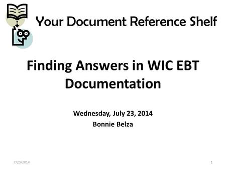 Finding Answers in WIC EBT Documentation Wednesday, July 23, 2014 Bonnie Belza 7/23/20141 Your Document Reference Shelf.