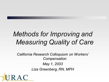 Methods for Improving and Measuring Quality of Care California Research Colloquium on Workers' Compensation May 1, 2003 Liza Greenberg, RN, MPH.