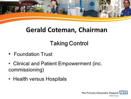 Gerald Coteman, Chairman Taking Control Foundation Trust Clinical and Patient Empowerment (inc. commissioning) Health versus Hospitals.