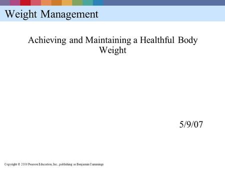 Copyright © 2006 Pearson Education, Inc., publishing as Benjamin Cummings Weight Management Achieving and Maintaining a Healthful Body Weight 5/9/07.