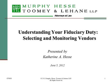 670600© 2012 Murphy, Hesse, Toomey & Lehane, LLP. All Rights Reserved. 1 Understanding Your Fiduciary Duty: Selecting and Monitoring Vendors Presented.