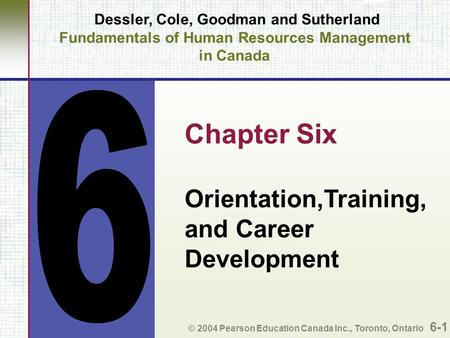 Dessler, Cole, Goodman and Sutherland Fundamentals of Human Resources Management in Canada Chapter Six Orientation,Training, and Career Development © 2004.