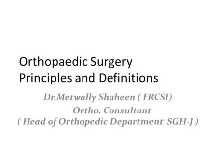 Orthopaedic Surgery Principles and Definitions Dr.Metwally Shaheen ( FRCSI) Ortho. Consultant ( Head 0f Orthopedic Department SGH-J )