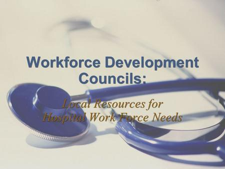 Workforce Development Councils: Local Resources for Hospital Work Force Needs.