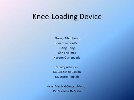 Knee-Loading Device Group Members: Jonathan Coulter Liang Dong Chris Holmes Haroon Osmanzada Faculty Advisors: Dr. Sebastian Bawab Dr. Stacie Ringleb Naval.