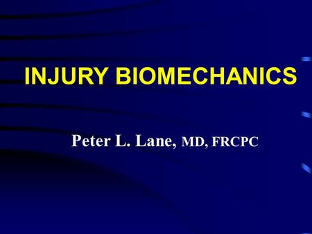 Peter L. Lane, MD, FRCPC INJURY BIOMECHANICS. l Why bother ? l The science of stopping l Some examples of different mechanics and the injuries they produce.