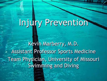 Injury Prevention Kevin Marberry, M.D. Assistant Professor Sports Medicine Team Physician, University of Missouri Swimming and Diving Kevin Marberry, M.D.