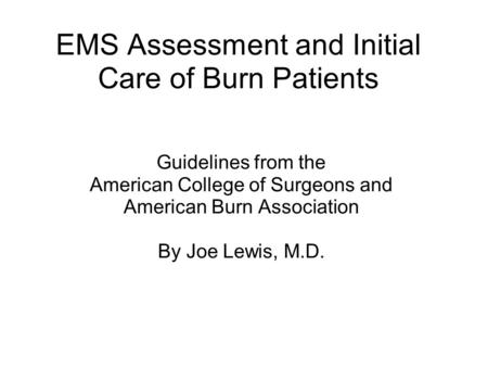 EMS Assessment and Initial Care of Burn Patients Guidelines from the American College of Surgeons and American Burn Association By Joe Lewis, M.D.