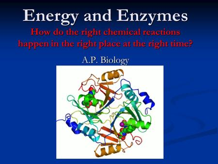 Energy and Enzymes How do the right chemical reactions happen in the right place at the right time? A.P. Biology.