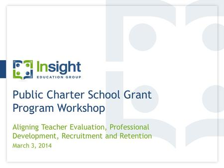 Public Charter School Grant Program Workshop Aligning Teacher Evaluation, Professional Development, Recruitment and Retention March 3, 2014.