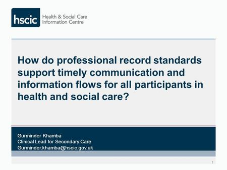 How do professional record standards support timely communication and information flows for all participants in health and social care? 1 Gurminder Khamba.