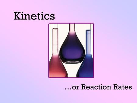 Kinetics …or Reaction Rates. Change The ice melted. The Coke went flat. The nail rusted.