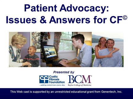 Patient Advocacy: Issues & Answers for CF © Presented by This Web cast is supported by an unrestricted educational grant from Genentech, Inc.