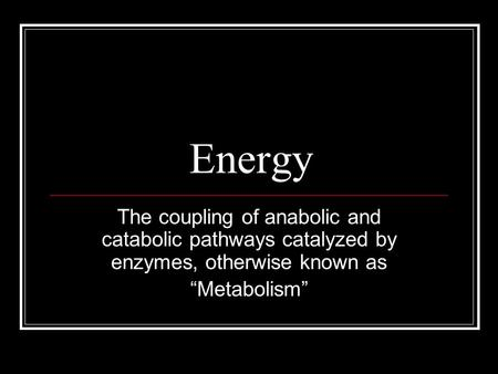 "Energy The coupling of anabolic and catabolic pathways catalyzed by enzymes, otherwise known as ""Metabolism"""