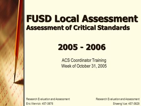 FUSD Local Assessment Assessment of Critical Standards ACS Coordinator Training Week of October 31, 2005 2005 - 2006 Research Evaluation and Assessment.