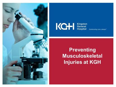 Preventing Musculoskeletal Injuries at KGH. Kingston General Hospital is committed to providing a safe and healthy work environment for you and your coworkers.