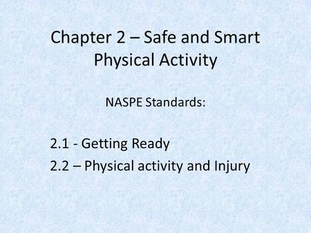 Chapter 2 – Safe and Smart Physical Activity NASPE Standards: 2.1 - Getting Ready 2.2 – Physical activity and Injury.