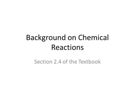 Background on Chemical Reactions Section 2.4 of the Textbook.
