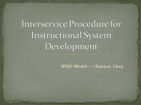 IPISD Model-----Xiaojun Chen. 1960s, the military started to address training problems using a systems approach. 1970s, Robert K. Branson with Center.