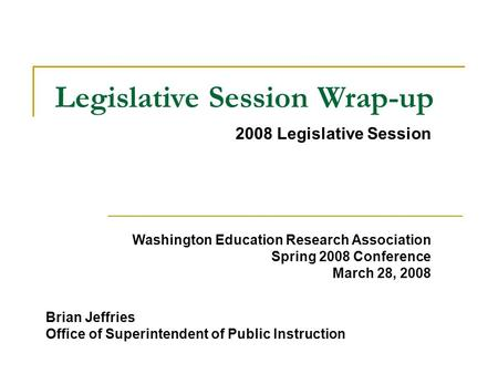 2008 Legislative Session Legislative Session Wrap-up Brian Jeffries Office of Superintendent of Public Instruction Washington Education Research Association.