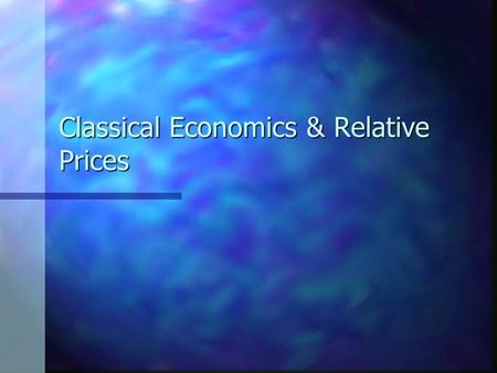 Classical Economics & Relative Prices. Classical Economics Classical economics relies on three main assumptions: Classical economics relies on three main.