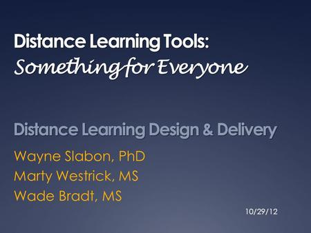 Distance Learning Tools: Something for Everyone Wayne Slabon, PhD Marty Westrick, MS Wade Bradt, MS Distance Learning Design & Delivery 10/29/12.