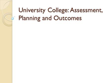 University College: Assessment, Planning and Outcomes.