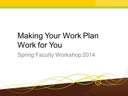 Making Your Work Plan Work for You Spring Faculty Workshop 2014.