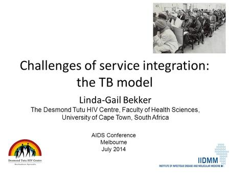 Challenges of service integration: the TB model Linda-Gail Bekker The Desmond Tutu HIV Centre, Faculty of Health Sciences, University of Cape Town, South.