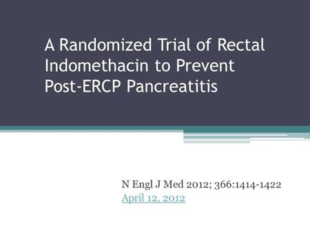 A Randomized Trial of Rectal Indomethacin to Prevent Post-ERCP Pancreatitis N Engl J Med 2012; 366:1414-1422 April 12, 2012.