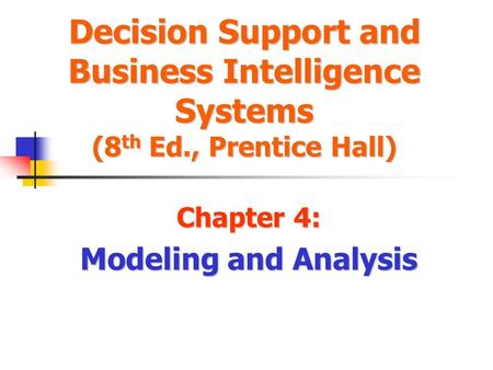 Decision Support and Business Intelligence Systems (8 th Ed., Prentice Hall) Chapter 4: Modeling and Analysis.