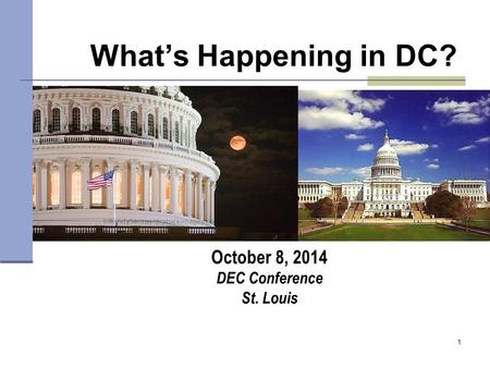 1 What's Happening in DC? October 8, 2014 DEC Conference St. Louis.