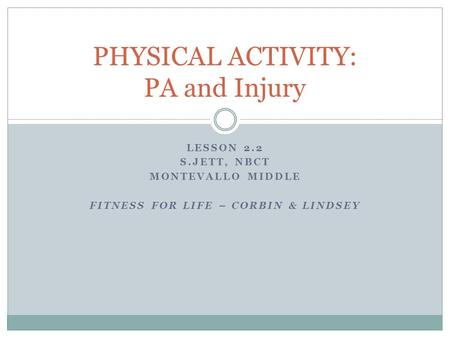 LESSON 2.2 S.JETT, NBCT MONTEVALLO MIDDLE FITNESS FOR LIFE – CORBIN & LINDSEY PHYSICAL ACTIVITY: PA and Injury.