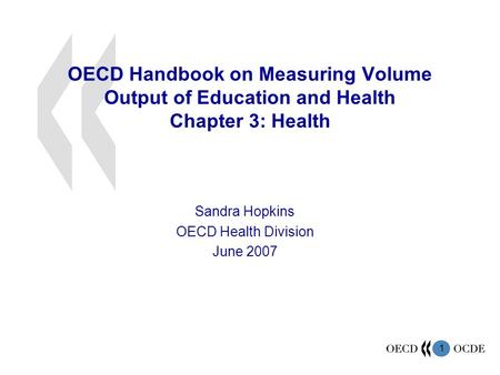 1 OECD Handbook on Measuring Volume Output of Education and Health Chapter 3: Health Sandra Hopkins OECD Health Division June 2007.