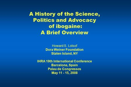 A History of the Science, Politics and Advocacy of ibogaine: A Brief Overview Howard S. Lotsof Dora Weiner Foundation Staten Island, NY IHRA 19th International.