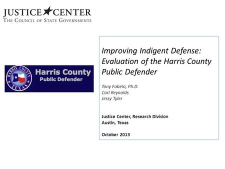 Improving Indigent Defense: Evaluation of the Harris County Public Defender Tony Fabelo, Ph.D. Carl Reynolds Jessy Tyler Justice Center, Research Division.