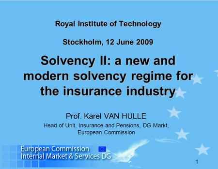 1 Royal Institute of Technology Stockholm, 12 June 2009 Solvency II: a new and modern solvency regime for the insurance industry Prof. Karel VAN HULLE.
