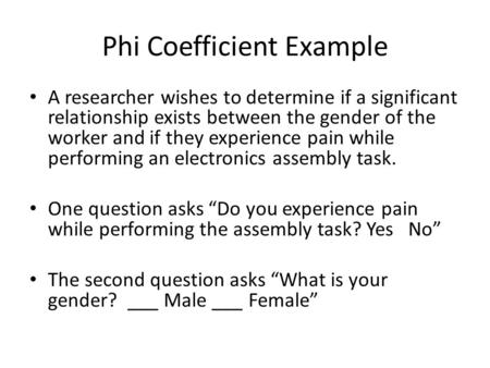 Phi Coefficient Example A researcher wishes to determine if a significant relationship exists between the gender of the worker and if they experience pain.