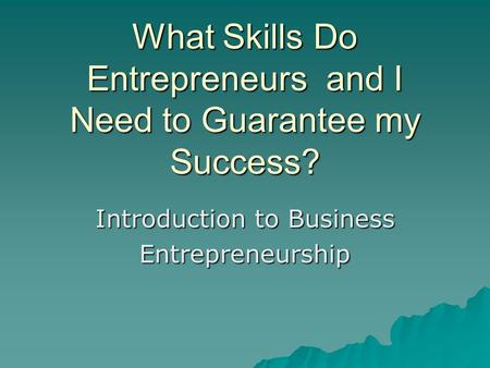What Skills Do Entrepreneurs and I Need to Guarantee my Success? Introduction to Business Entrepreneurship.
