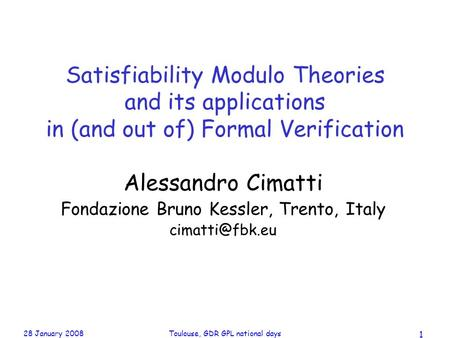 28 January 2008Toulouse, GDR GPL national days 1 Satisfiability Modulo Theories and its applications in (and out of) Formal Verification Alessandro Cimatti.