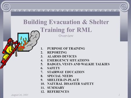 August 26, 20051 Building Evacuation & Shelter Training for RML Overview 1.PURPOSE OF TRAINING 2.REPORTING 3.ALARMS DEVICES 4.EMERGENCY SITUATIONS 5.BADGES,