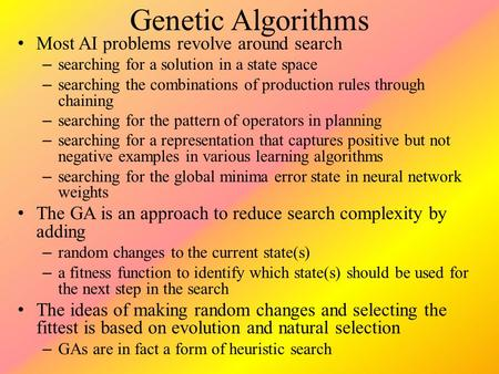 Genetic Algorithms Most AI problems revolve around search – searching for a solution in a state space – searching the combinations of production rules.