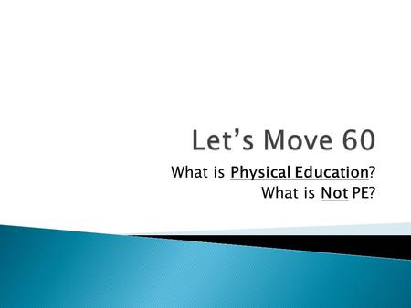 What is Physical Education? What is Not PE?. 1. 60 minutes of movement. 2. Great Eating choices. 3. Measuring and improving FITNESS levels throughout.