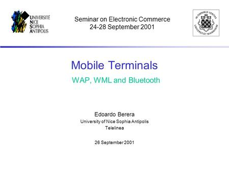 Mobile Terminals WAP, WML and Bluetooth Edoardo Berera University of Nice Sophia Antipolis Telelinea 26 September 2001 Seminar on Electronic Commerce 24-28.