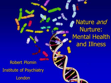 Nature and Nurture: Mental Health and Illness Robert Plomin Institute of Psychiatry London.