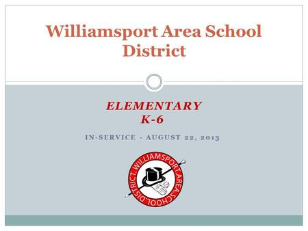 ELEMENTARY K-6 IN-SERVICE - AUGUST 22, 2013 Williamsport Area School District.